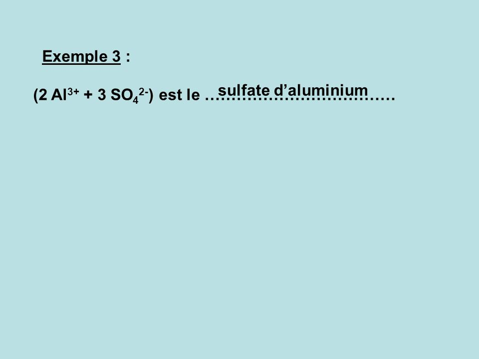 Exemple 3 : (2 Al3+ + 3 SO42-) est le ……………………………… sulfate d'aluminium