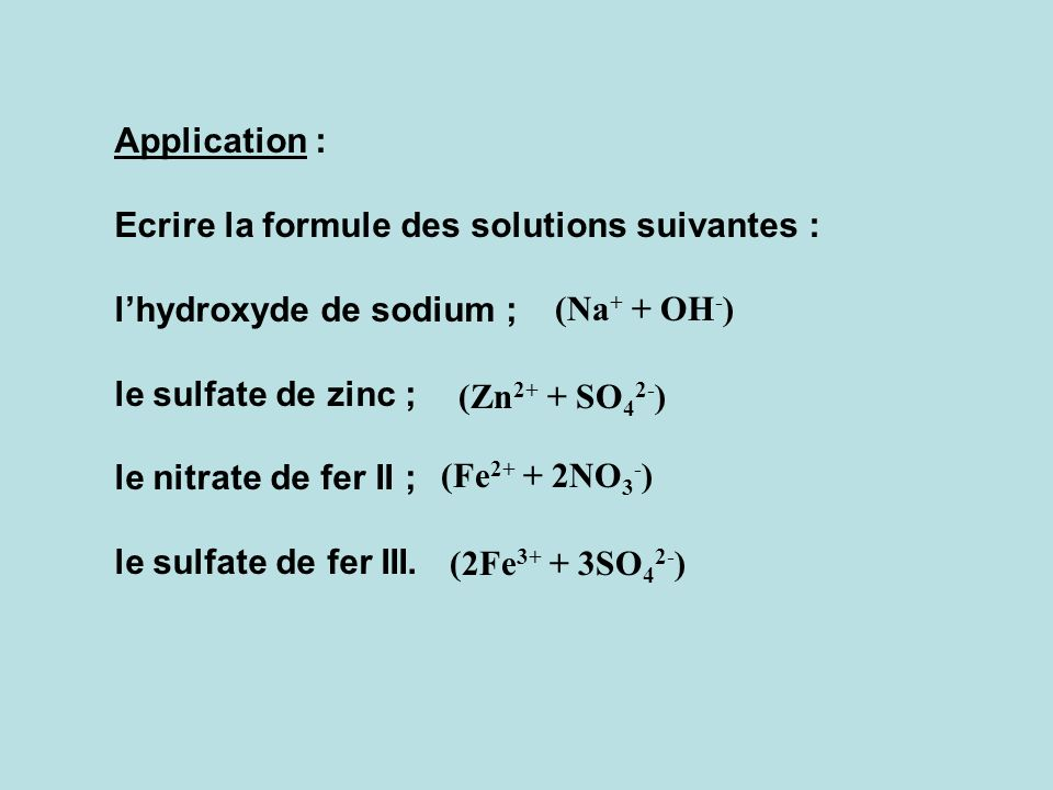 Application : Ecrire la formule des solutions suivantes : l'hydroxyde de sodium ; le sulfate de zinc ;