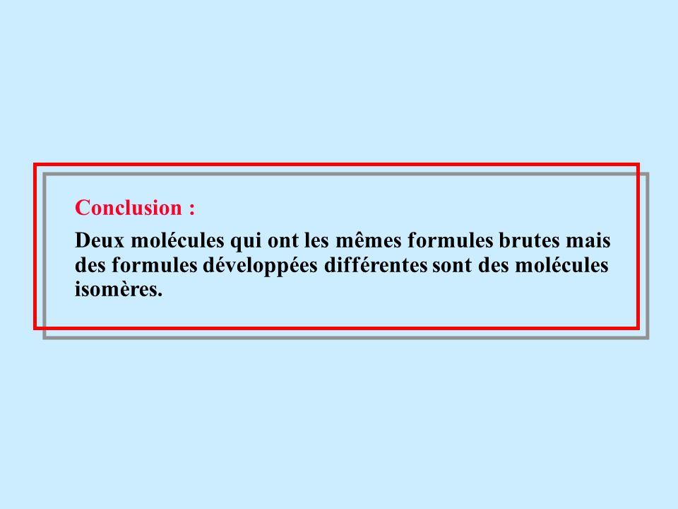 Conclusion : Deux molécules qui ont les mêmes formules brutes mais des formules développées différentes sont des molécules isomères.