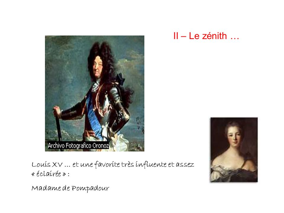 II – Le zénith … Louis 15 + Pompadour. Louis XV … et une favorite très influente et assez « éclairée » :