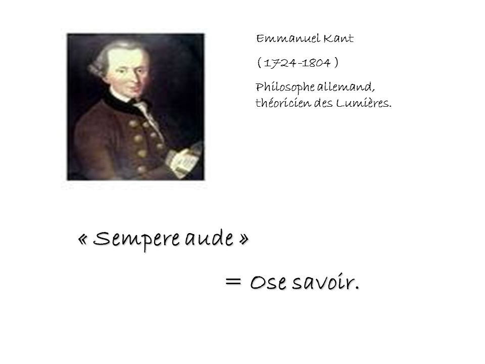 « Sempere aude » = Ose savoir. Emmanuel Kant ( 1724-1804 )