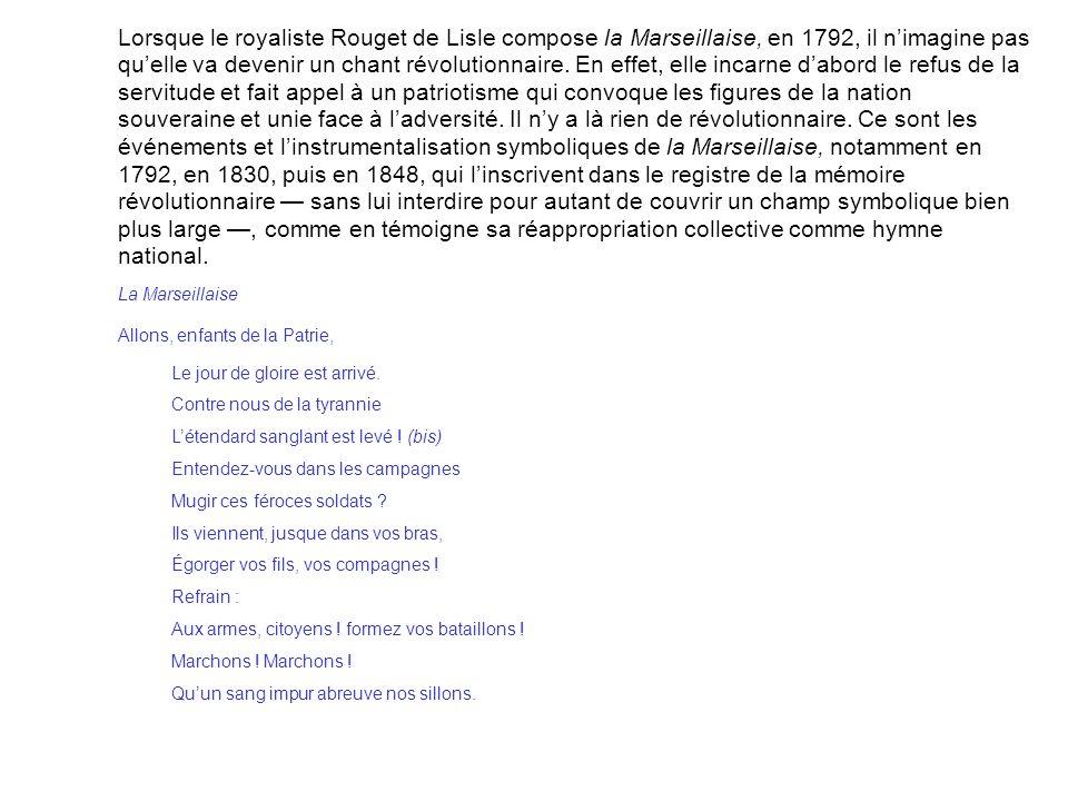 Lorsque le royaliste Rouget de Lisle compose la Marseillaise, en 1792, il n'imagine pas qu'elle va devenir un chant révolutionnaire. En effet, elle incarne d'abord le refus de la servitude et fait appel à un patriotisme qui convoque les figures de la nation souveraine et unie face à l'adversité. Il n'y a là rien de révolutionnaire. Ce sont les événements et l'instrumentalisation symboliques de la Marseillaise, notamment en 1792, en 1830, puis en 1848, qui l'inscrivent dans le registre de la mémoire révolutionnaire — sans lui interdire pour autant de couvrir un champ symbolique bien plus large —, comme en témoigne sa réappropriation collective comme hymne national.