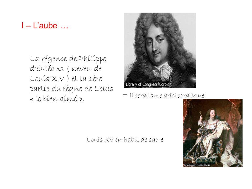 I – L'aube … La régence de Philippe d'Orléans ( neveu de Louis XIV ) et la 1ère partie du règne de Louis « le bien aimé ».