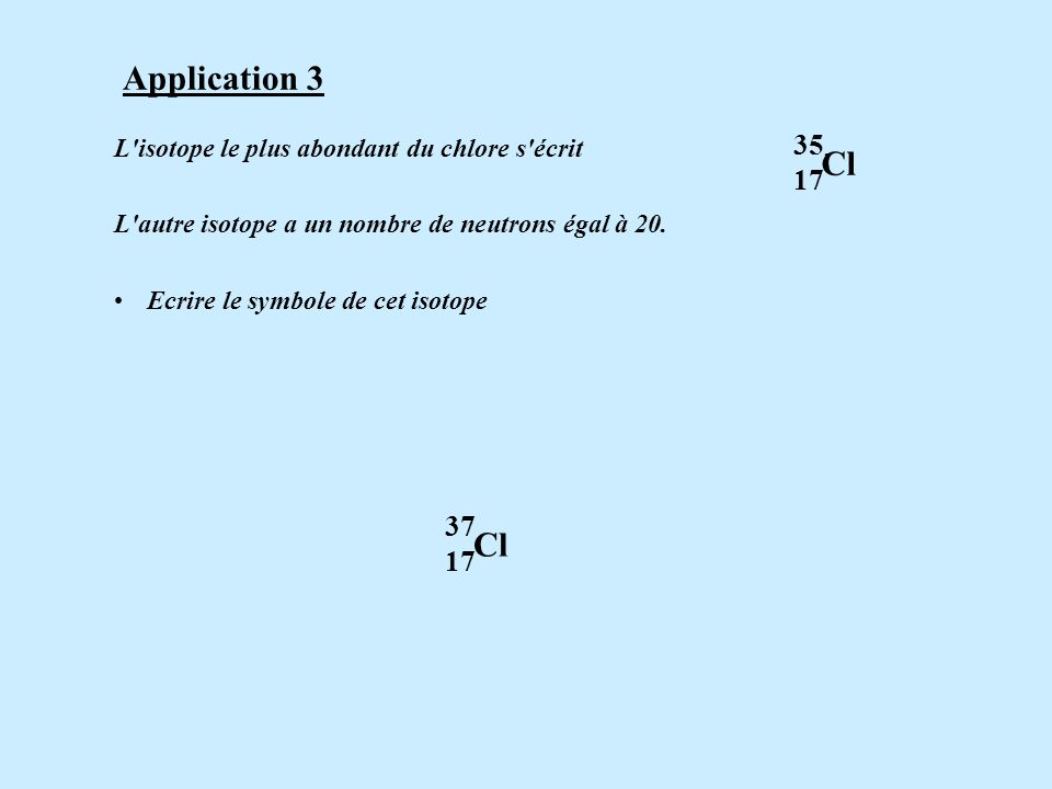 Application Cl. 17. L isotope le plus abondant du chlore s écrit .