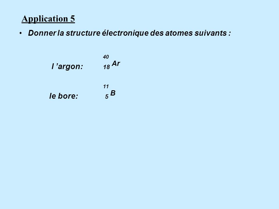 Application 5 Donner la structure électronique des atomes suivants :
