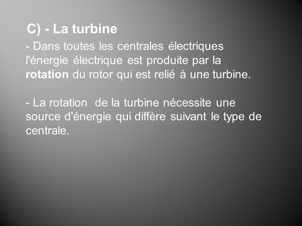 C) - La turbine- Dans toutes les centrales électriques l énergie électrique est produite par la rotation du rotor qui est relié à une turbine.