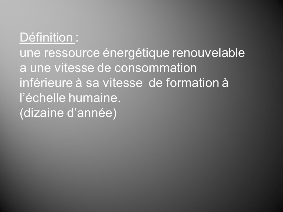 Définition :une ressource énergétique renouvelable a une vitesse de consommation inférieure à sa vitesse de formation à l'échelle humaine.