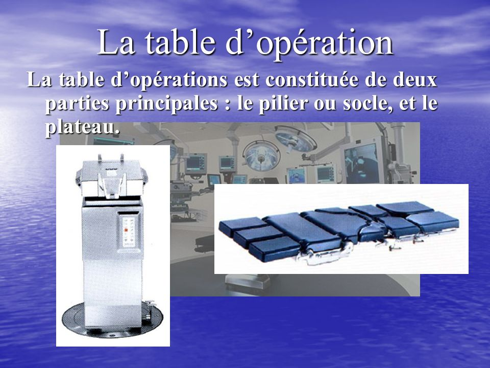 La table d'opération La table d'opérations est constituée de deux parties principales : le pilier ou socle, et le plateau.