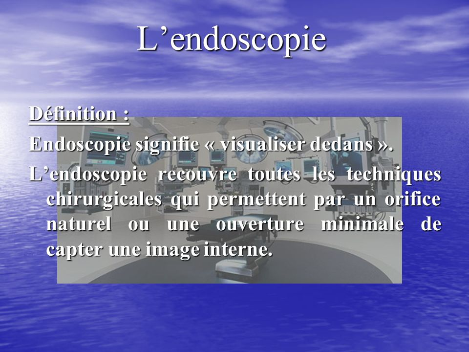 L'endoscopie Définition : Endoscopie signifie « visualiser dedans ».