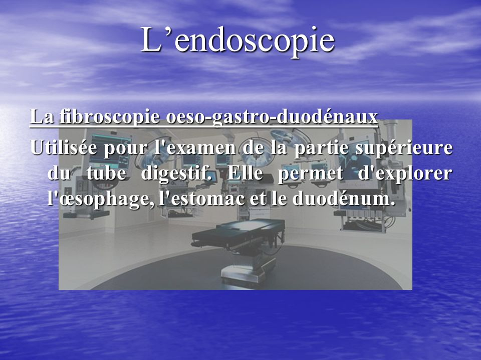 L'endoscopie La fibroscopie oeso-gastro-duodénaux