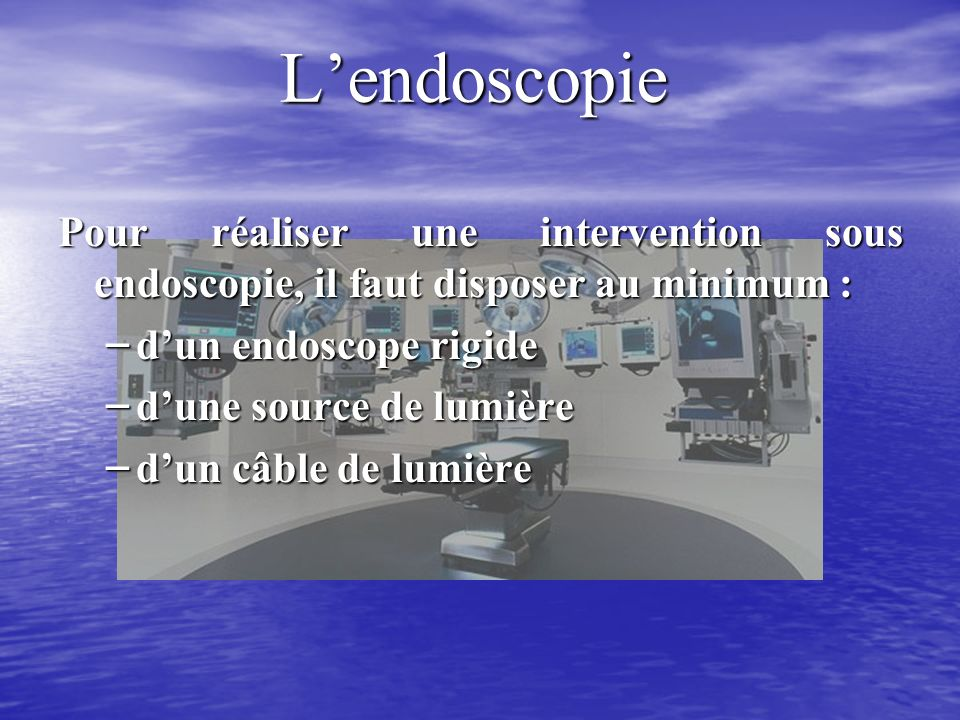 L'endoscopie Pour réaliser une intervention sous endoscopie, il faut disposer au minimum : d'un endoscope rigide.