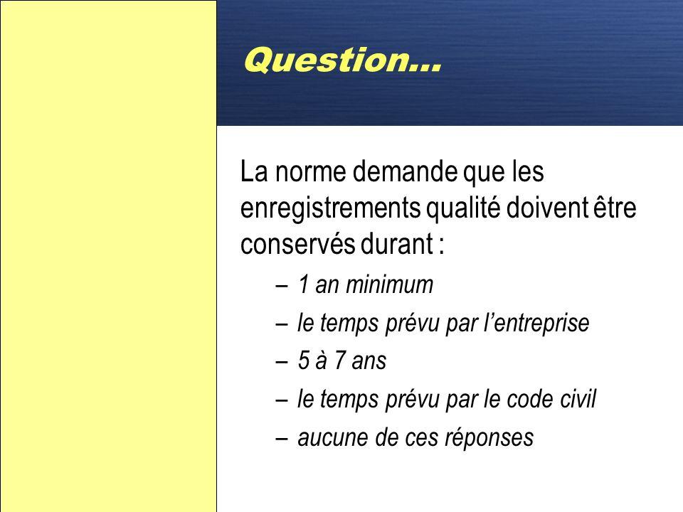 Question… La norme demande que les enregistrements qualité doivent être conservés durant : 1 an minimum.