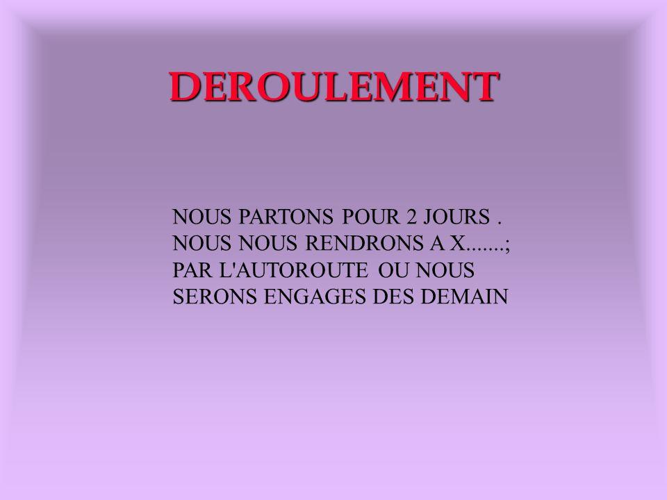 DEROULEMENT NOUS PARTONS POUR 2 JOURS . NOUS NOUS RENDRONS A X.......;