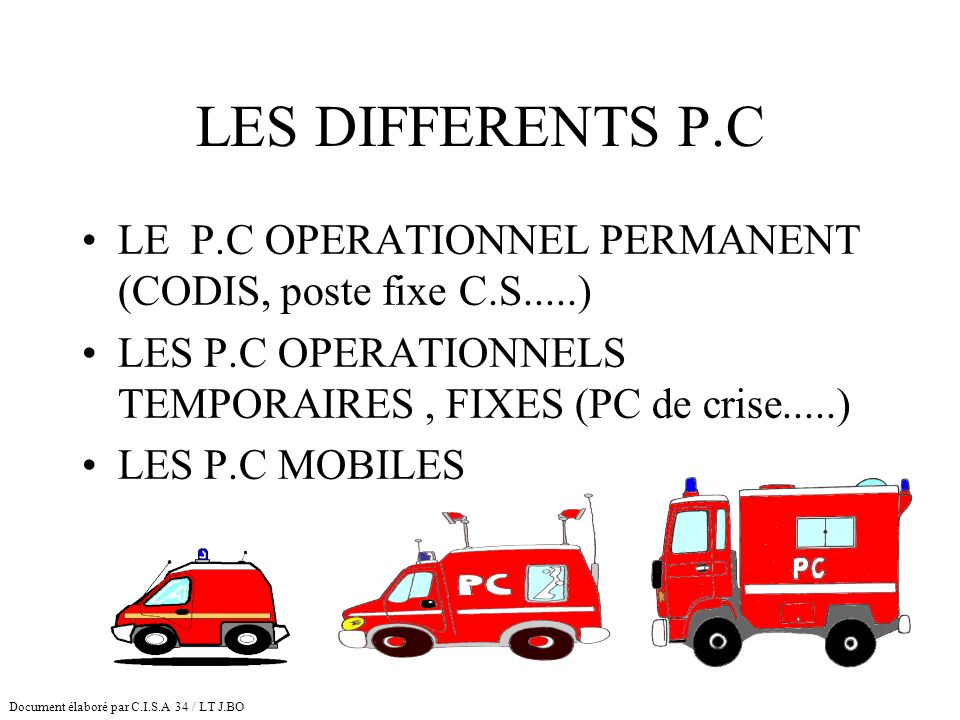 LES DIFFERENTS P.C LE P.C OPERATIONNEL PERMANENT (CODIS, poste fixe C.S.....) LES P.C OPERATIONNELS TEMPORAIRES , FIXES (PC de crise.....)