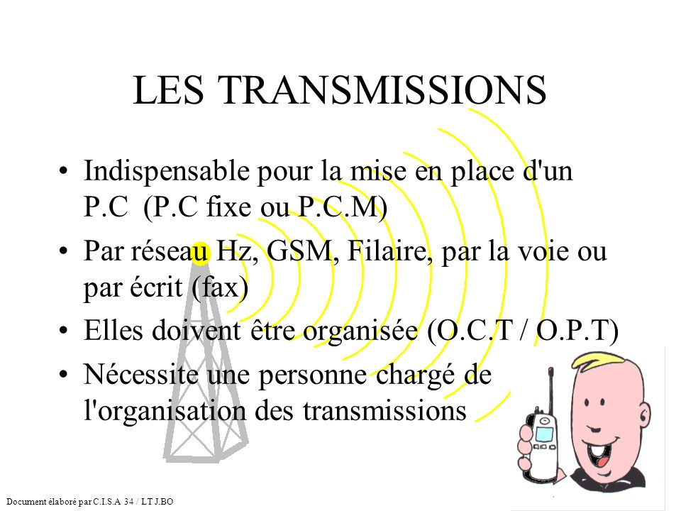 LES TRANSMISSIONSIndispensable pour la mise en place d un P.C (P.C fixe ou P.C.M) Par réseau Hz, GSM, Filaire, par la voie ou par écrit (fax)