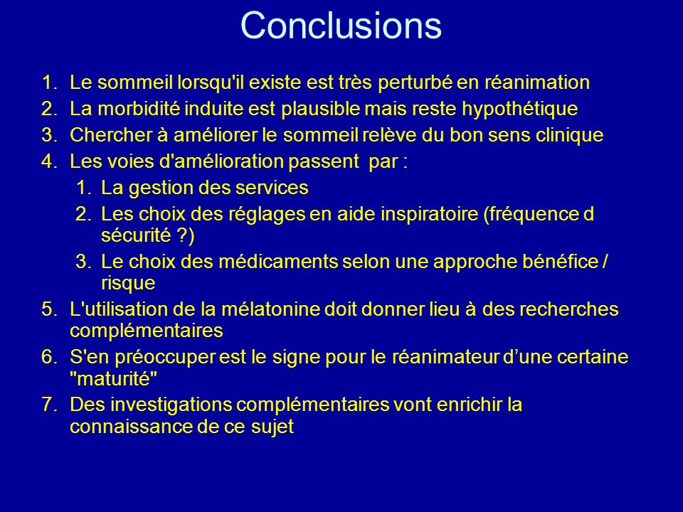 Conclusions Le sommeil lorsqu il existe est très perturbé en réanimation. La morbidité induite est plausible mais reste hypothétique.
