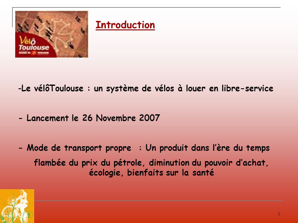 Introduction Le vélôToulouse : un système de vélos à louer en libre-service. - Lancement le 26 Novembre 2007.