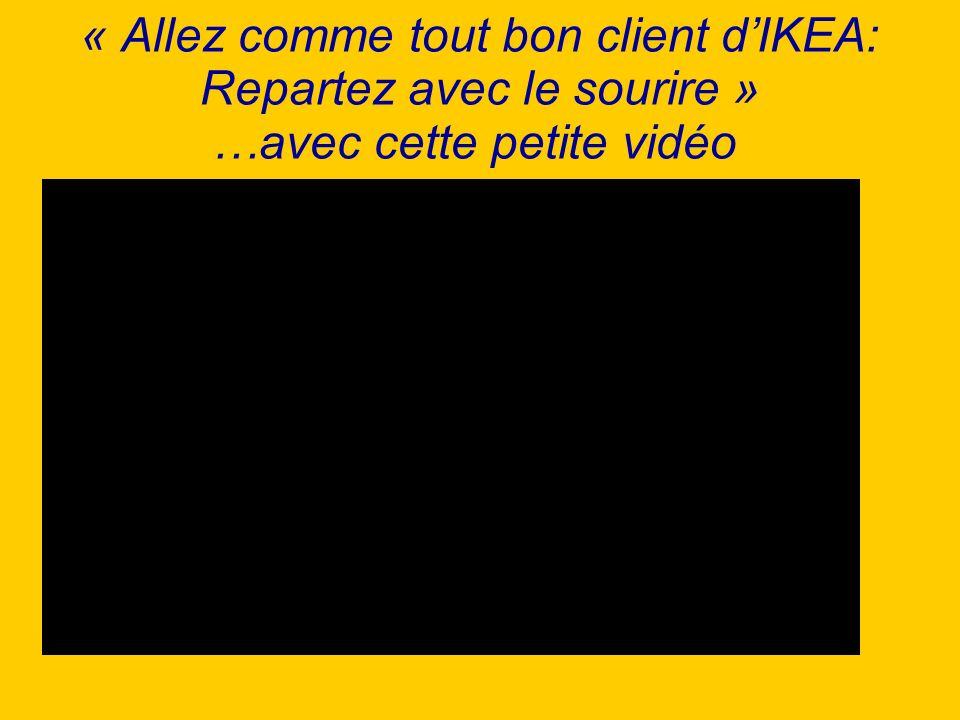 « Allez comme tout bon client d'IKEA: Repartez avec le sourire » …avec cette petite vidéo