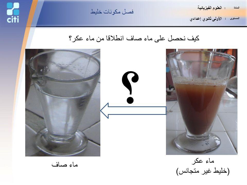 كيف نحصل على ماء صاف انطلاقا من ماء عكر؟
