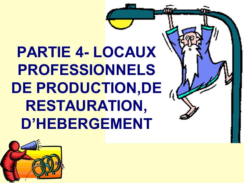 PARTIE 4- LOCAUX PROFESSIONNELS DE PRODUCTION,DE RESTAURATION, D'HEBERGEMENT