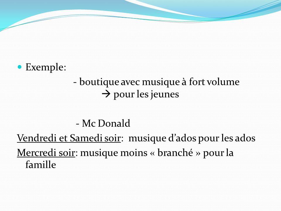 Exemple: - boutique avec musique à fort volume  pour les jeunes. - Mc Donald. Vendredi et Samedi soir: musique d'ados pour les ados.