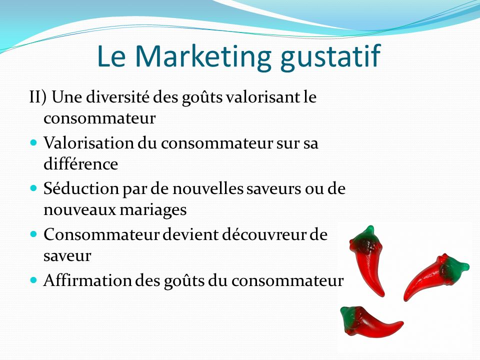 Le Marketing gustatif II) Une diversité des goûts valorisant le consommateur. Valorisation du consommateur sur sa différence.