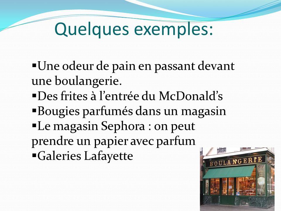 Quelques exemples: Une odeur de pain en passant devant une boulangerie. Des frites à l'entrée du McDonald's.
