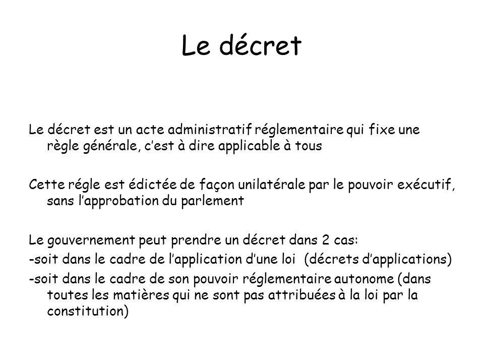 Le décret Le décret est un acte administratif réglementaire qui fixe une règle générale, c'est à dire applicable à tous.