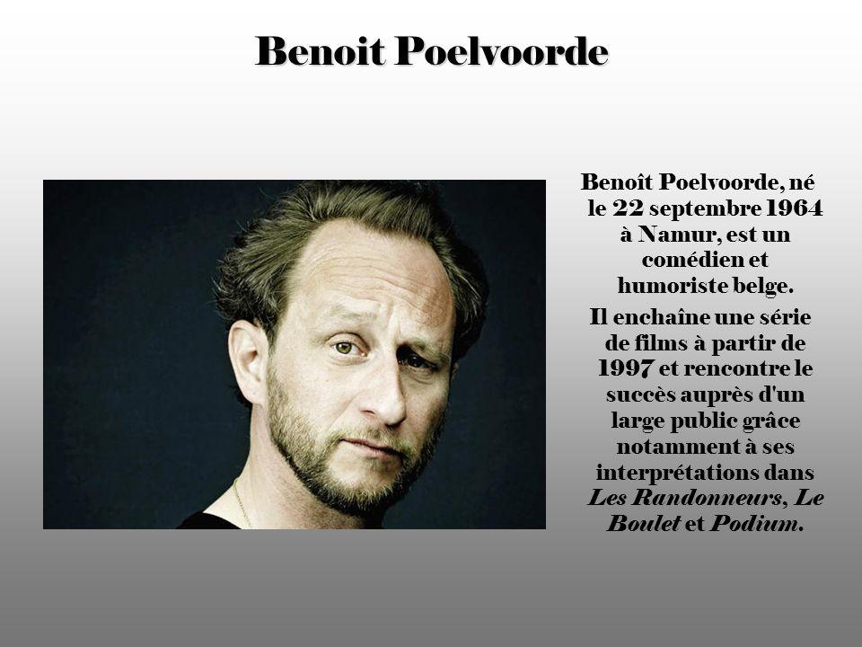 Benoit Poelvoorde Benoît Poelvoorde, né le 22 septembre 1964 à Namur, est un comédien et humoriste belge.