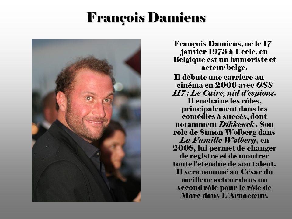 François Damiens François Damiens, né le 17 janvier 1973 à Uccle, en Belgique est un humoriste et acteur belge.