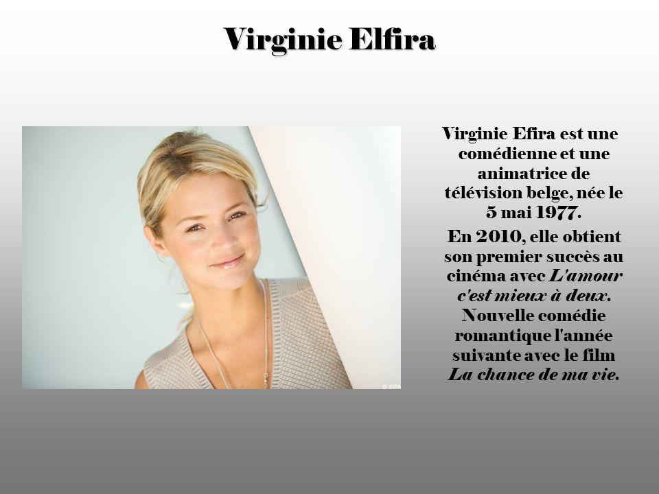 Virginie Elfira Virginie Efira est une comédienne et une animatrice de télévision belge, née le 5 mai 1977.