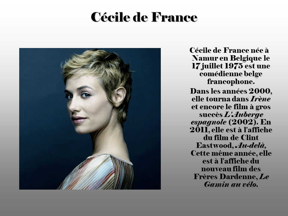 Cécile de France Cécile de France née à Namur en Belgique le 17 juillet 1975 est une comédienne belge francophone.