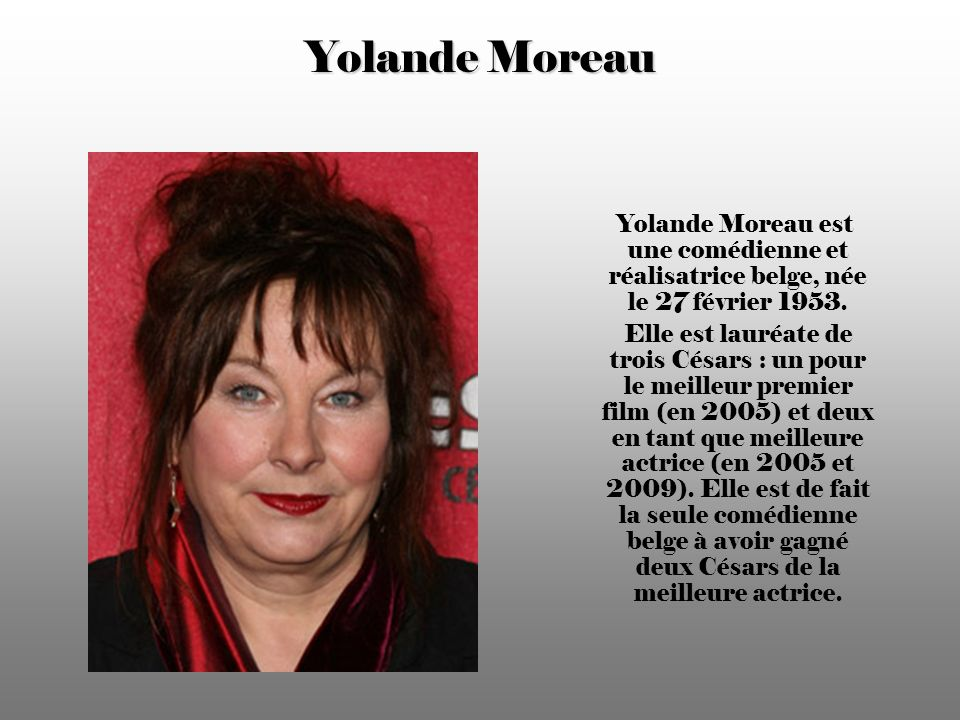 Yolande Moreau Yolande Moreau est une comédienne et réalisatrice belge, née le 27 février 1953.