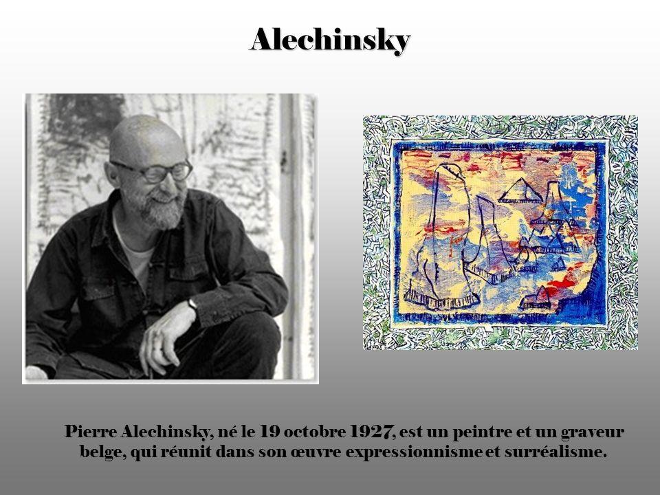 Alechinsky Pierre Alechinsky, né le 19 octobre 1927, est un peintre et un graveur belge, qui réunit dans son œuvre expressionnisme et surréalisme.