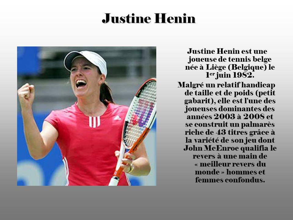Justine Henin Justine Henin est une joueuse de tennis belge née à Liège (Belgique) le 1er juin 1982.
