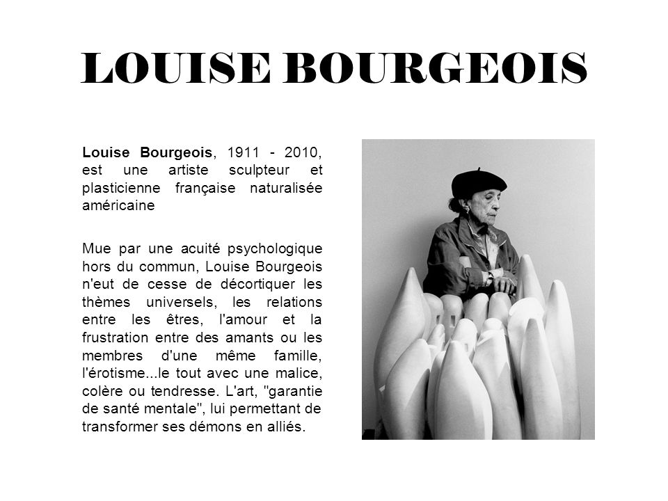 LOUISE BOURGEOIS Louise Bourgeois, 1911 - 2010, est une artiste sculpteur et plasticienne française naturalisée américaine.