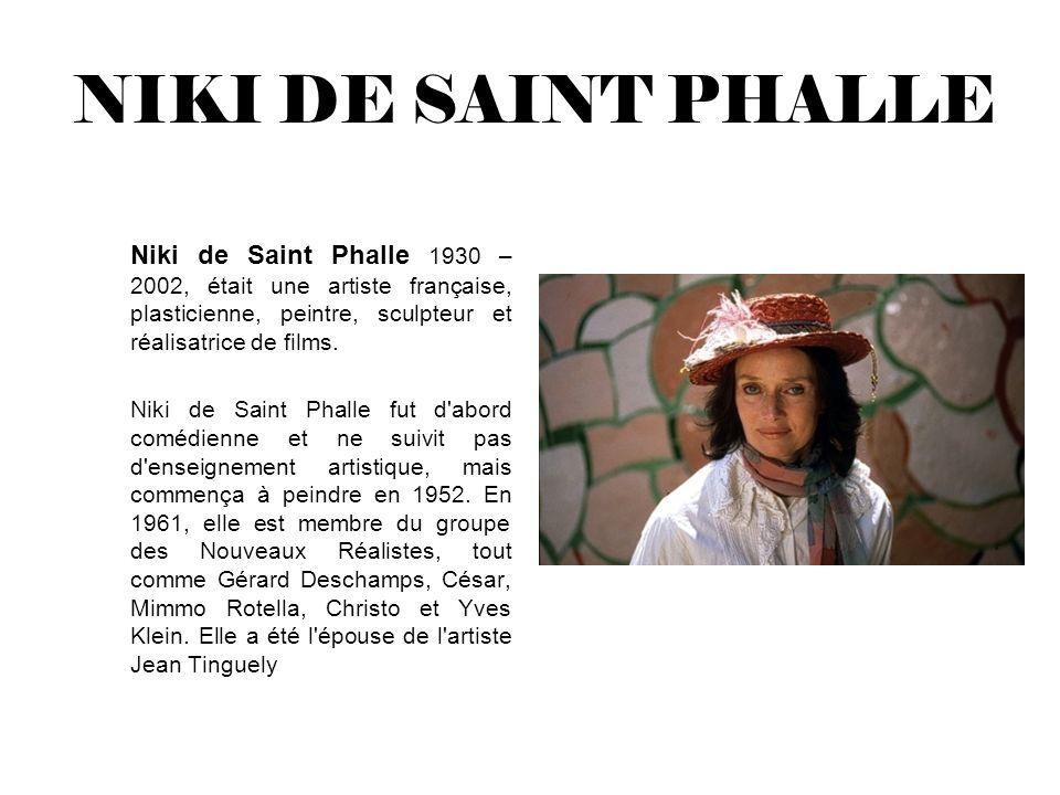 NIKI DE SAINT PHALLE Niki de Saint Phalle 1930 – 2002, était une artiste française, plasticienne, peintre, sculpteur et réalisatrice de films.