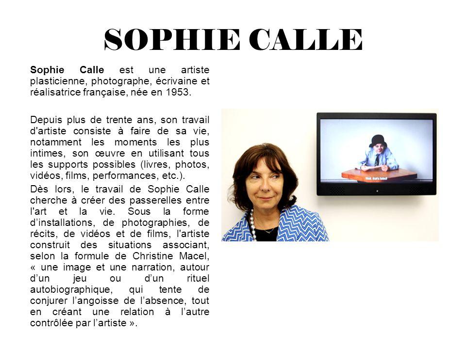 SOPHIE CALLE Sophie Calle est une artiste plasticienne, photographe, écrivaine et réalisatrice française, née en 1953.