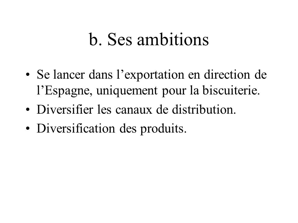 b. Ses ambitions Se lancer dans l'exportation en direction de l'Espagne, uniquement pour la biscuiterie.