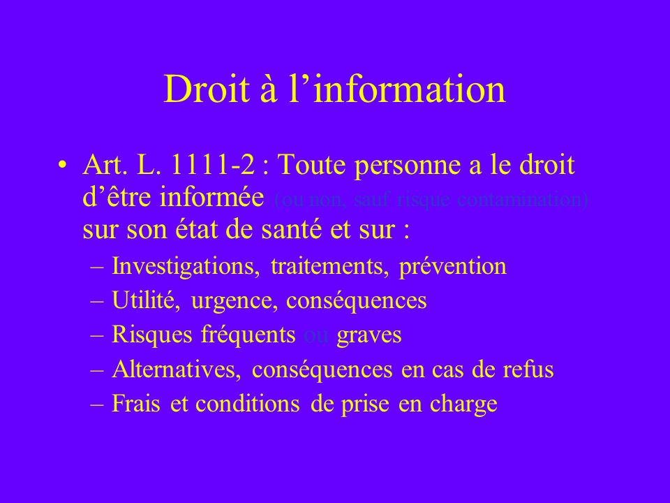 Droit à l'information Art. L. 1111-2 : Toute personne a le droit d'être informée (ou non, sauf risque contamination) sur son état de santé et sur :