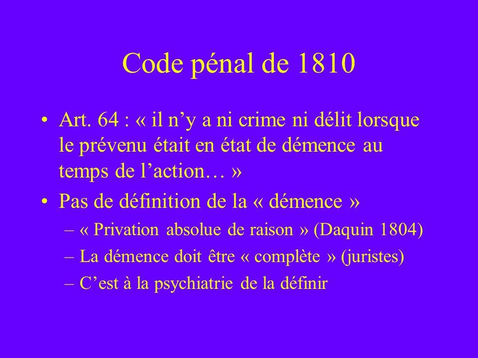 Code pénal de 1810 Art. 64 : « il n'y a ni crime ni délit lorsque le prévenu était en état de démence au temps de l'action… »
