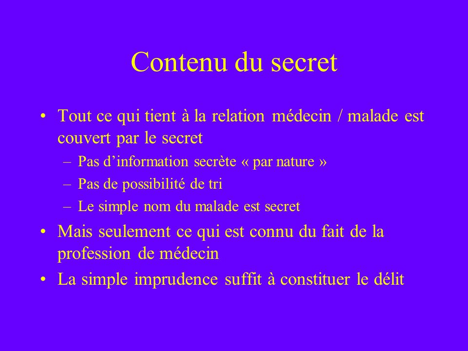 Contenu du secret Tout ce qui tient à la relation médecin / malade est couvert par le secret. Pas d'information secrète « par nature »