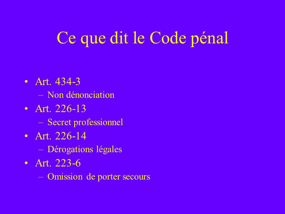 Ce que dit le Code pénal Art. 434-3 Art. 226-13 Art. 226-14 Art. 223-6