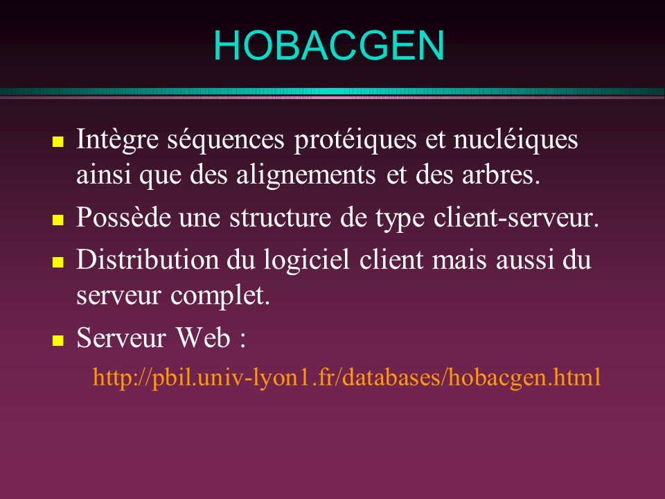HOBACGEN Intègre séquences protéiques et nucléiques ainsi que des alignements et des arbres. Possède une structure de type client-serveur.