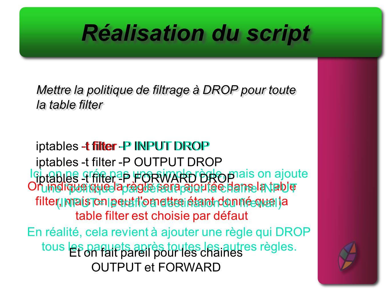 Réalisation du script Mettre la politique de filtrage à DROP pour toute. la table filter. iptables -t filter -P INPUT DROP.