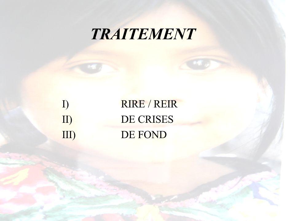 TRAITEMENT I) RIRE / REIR II) DE CRISES III) DE FOND
