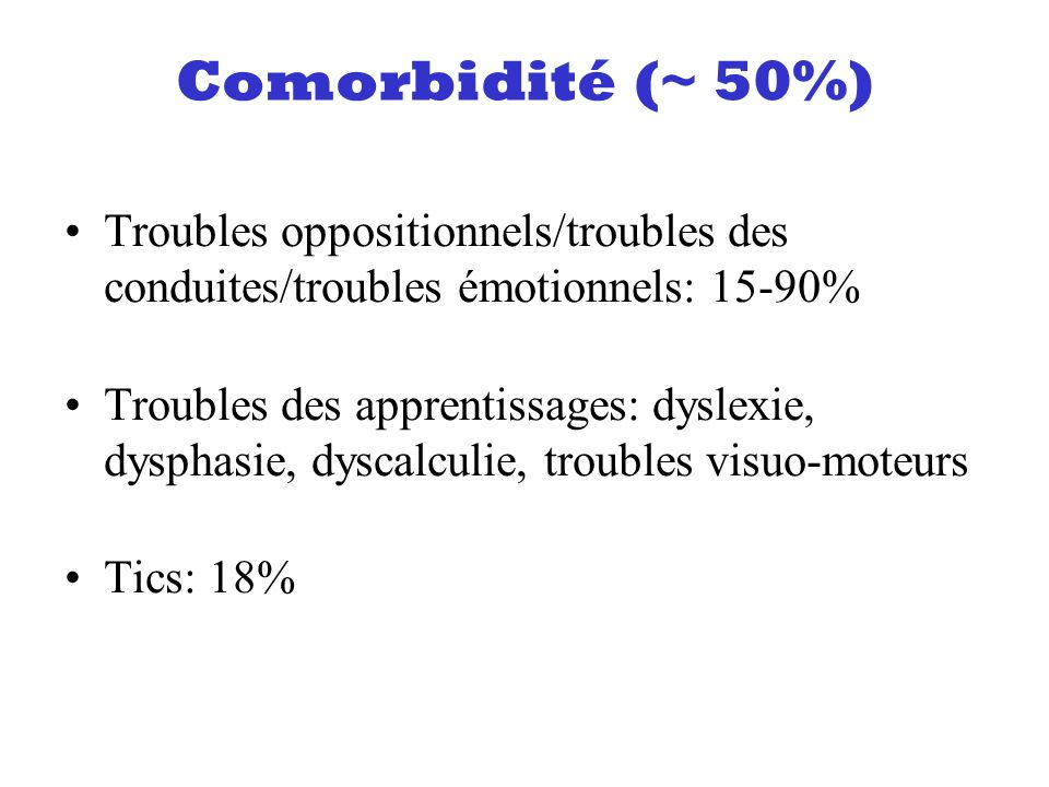 Comorbidité (~ 50%) Troubles oppositionnels/troubles des conduites/troubles émotionnels: 15-90%