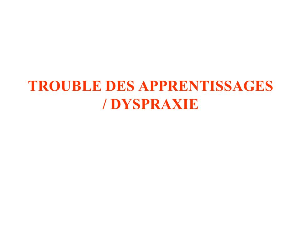 TROUBLE DES APPRENTISSAGES / DYSPRAXIE