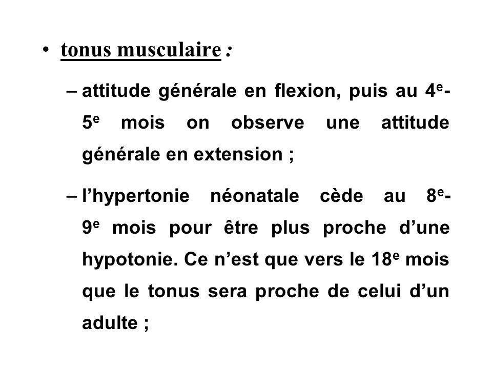 tonus musculaire : attitude générale en flexion, puis au 4e- 5e mois on observe une attitude générale en extension ;