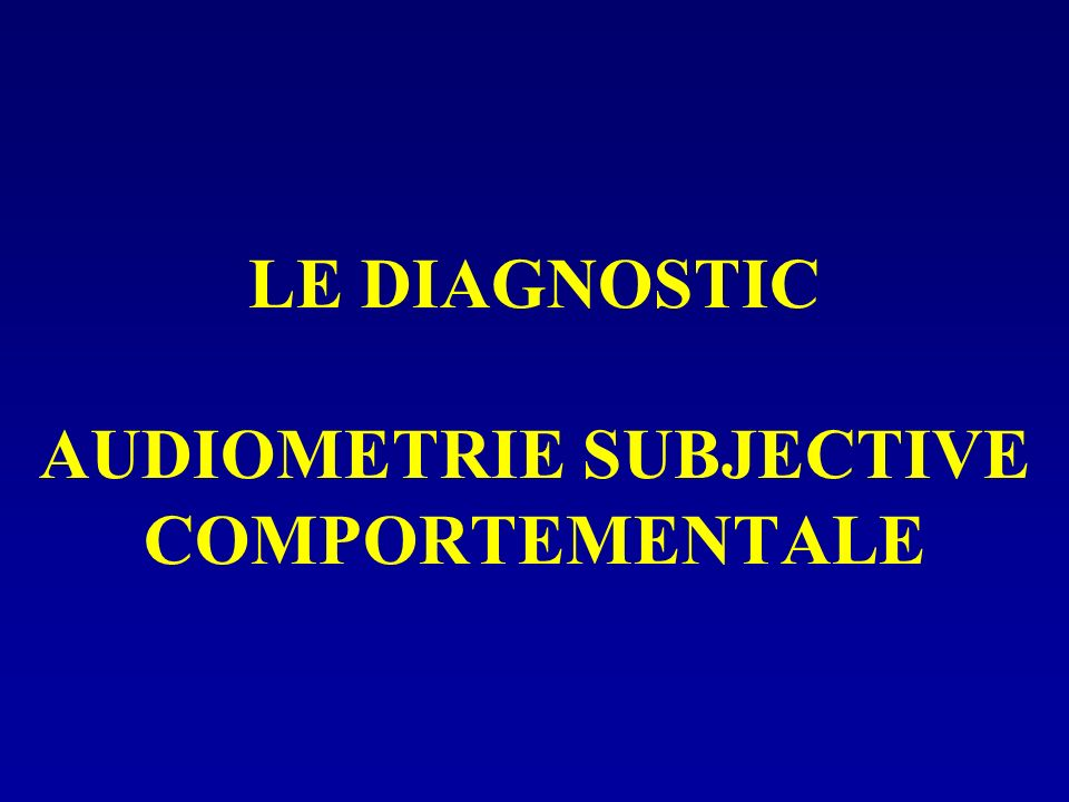 LE DIAGNOSTIC AUDIOMETRIE SUBJECTIVE COMPORTEMENTALE